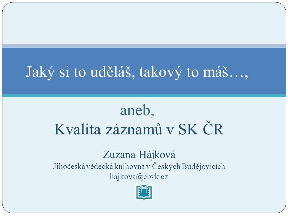 Zuzana Hájková Jihočeská vědecká knihovna v Českých Budějovicích hajkova@cbvk.cz Jaký si to uděláš, takový to máš…, aneb, Kvalita záznamů v SK ČR