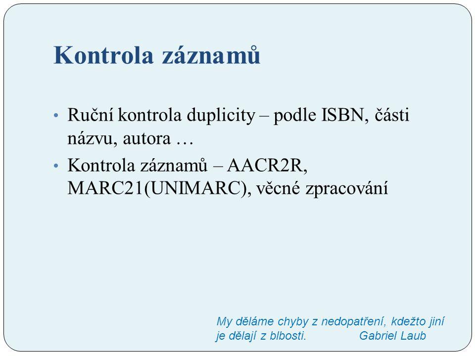 Kontrola záznamů Ruční kontrola duplicity – podle ISBN, části názvu, autora … Kontrola záznamů – AACR2R, MARC21(UNIMARC), věcné zpracování My děláme chyby z nedopatření, kdežto jiní je dělají z blbosti.Gabriel Laub