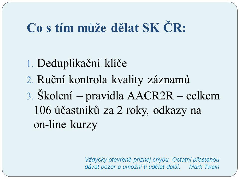 Co s tím může dělat SK ČR: 1. Deduplikační klíče 2. Ruční kontrola kvality záznamů 3. Školení – pravidla AACR2R – celkem 106 účastníků za 2 roky, odka