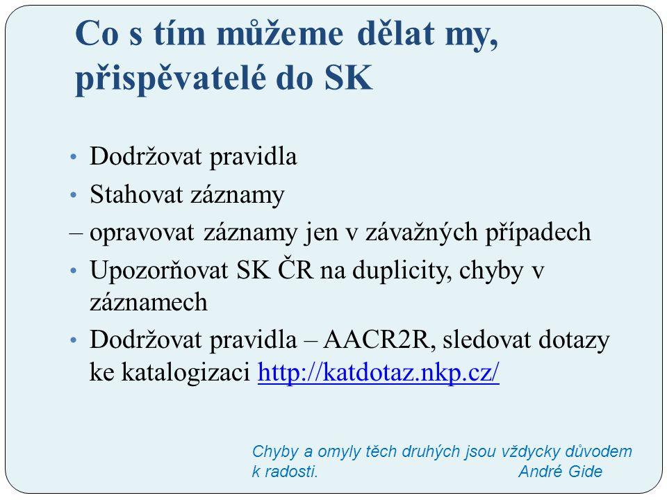 Co s tím můžeme dělat my, přispěvatelé do SK Dodržovat pravidla Stahovat záznamy – opravovat záznamy jen v závažných případech Upozorňovat SK ČR na du