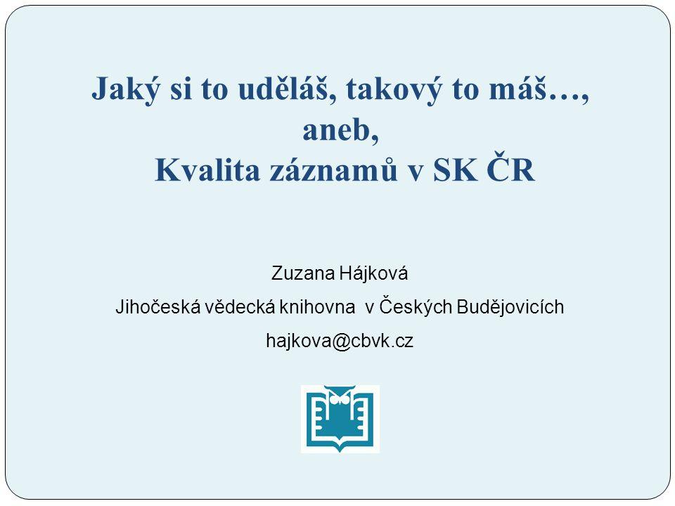 Jaký si to uděláš, takový to máš…, aneb, Kvalita záznamů v SK ČR Zuzana Hájková Jihočeská vědecká knihovna v Českých Budějovicích hajkova@cbvk.cz