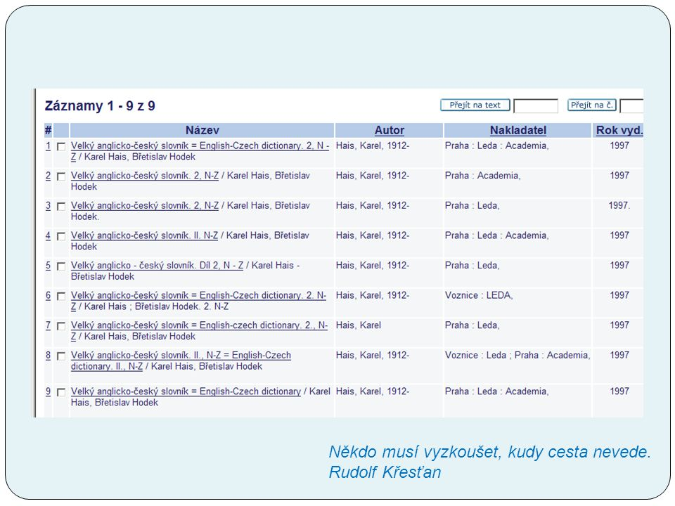 Co s tím můžeme dělat my, přispěvatelé do SK Dodržovat pravidla Stahovat záznamy – opravovat záznamy jen v závažných případech Upozorňovat SK ČR na duplicity, chyby v záznamech Dodržovat pravidla – AACR2R, sledovat dotazy ke katalogizaci http://katdotaz.nkp.cz/http://katdotaz.nkp.cz/ Chyby a omyly těch druhých jsou vždycky důvodem k radosti.André Gide