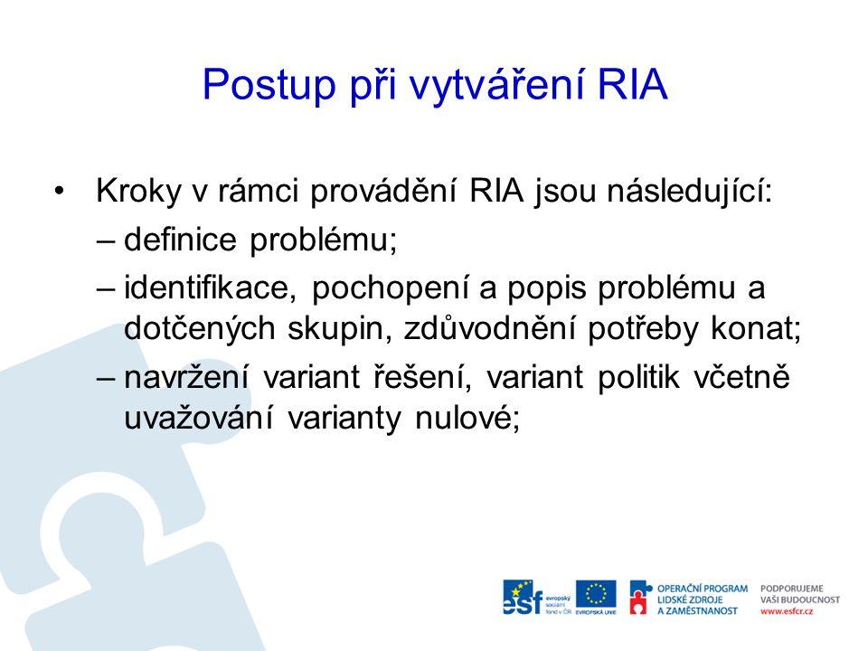 Postup při vytváření RIA Kroky v rámci provádění RIA jsou následující: –definice problému; –identifikace, pochopení a popis problému a dotčených skupin, zdůvodnění potřeby konat; –navržení variant řešení, variant politik včetně uvažování varianty nulové;