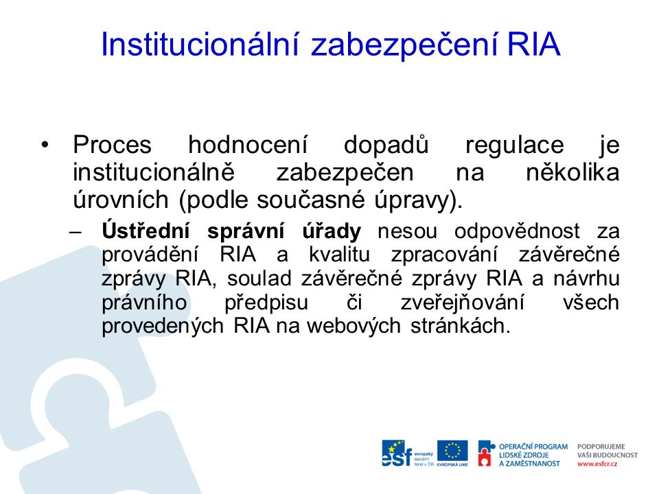 Institucionální zabezpečení RIA Proces hodnocení dopadů regulace je institucionálně zabezpečen na několika úrovních (podle současné úpravy).