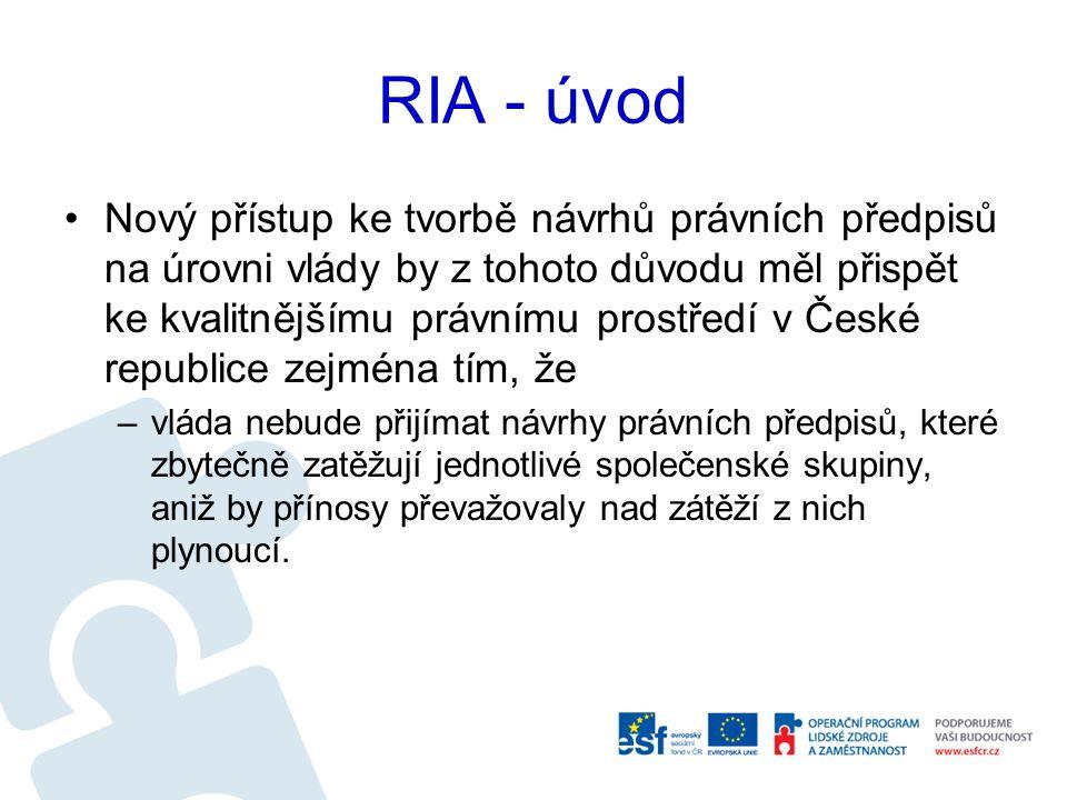 RIA - úvod Nový přístup ke tvorbě návrhů právních předpisů na úrovni vlády by z tohoto důvodu měl přispět ke kvalitnějšímu právnímu prostředí v České republice zejména tím, že –vláda nebude přijímat návrhy právních předpisů, které zbytečně zatěžují jednotlivé společenské skupiny, aniž by přínosy převažovaly nad zátěží z nich plynoucí.