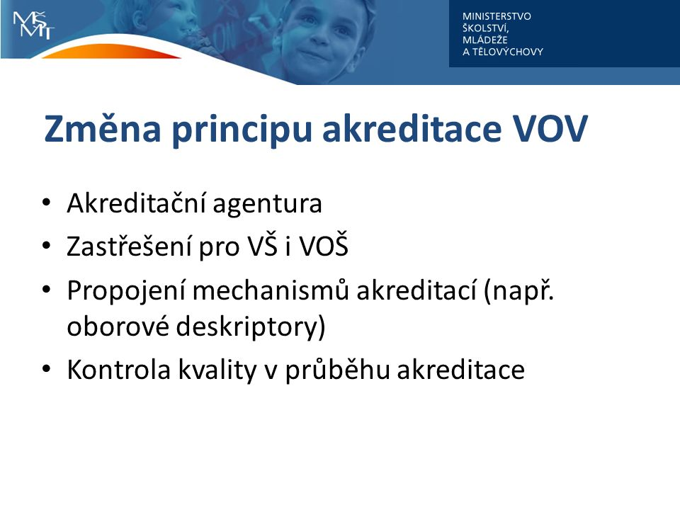 Změna principu akreditace VOV Akreditační agentura Zastřešení pro VŠ i VOŠ Propojení mechanismů akreditací (např.