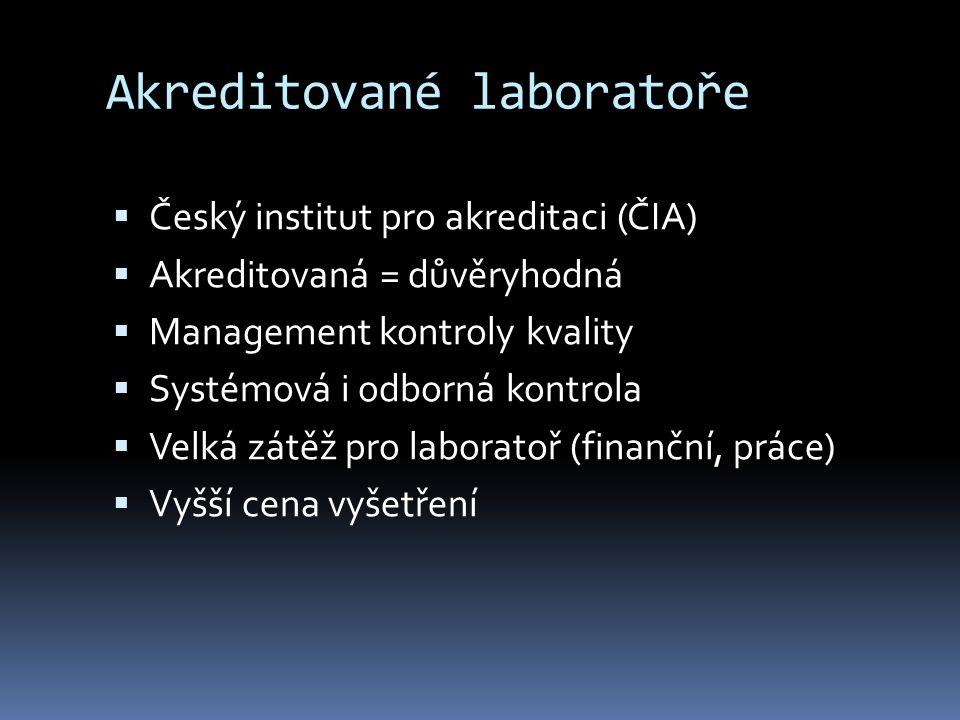 Akreditované laboratoře  Český institut pro akreditaci (ČIA)  Akreditovaná = důvěryhodná  Management kontroly kvality  Systémová i odborná kontrola  Velká zátěž pro laboratoř (finanční, práce)  Vyšší cena vyšetření