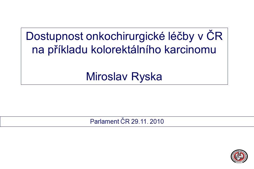 Dostupnost onkochirurgické léčby v ČR na příkladu kolorektálního karcinomu Miroslav Ryska Parlament ČR 29.11.