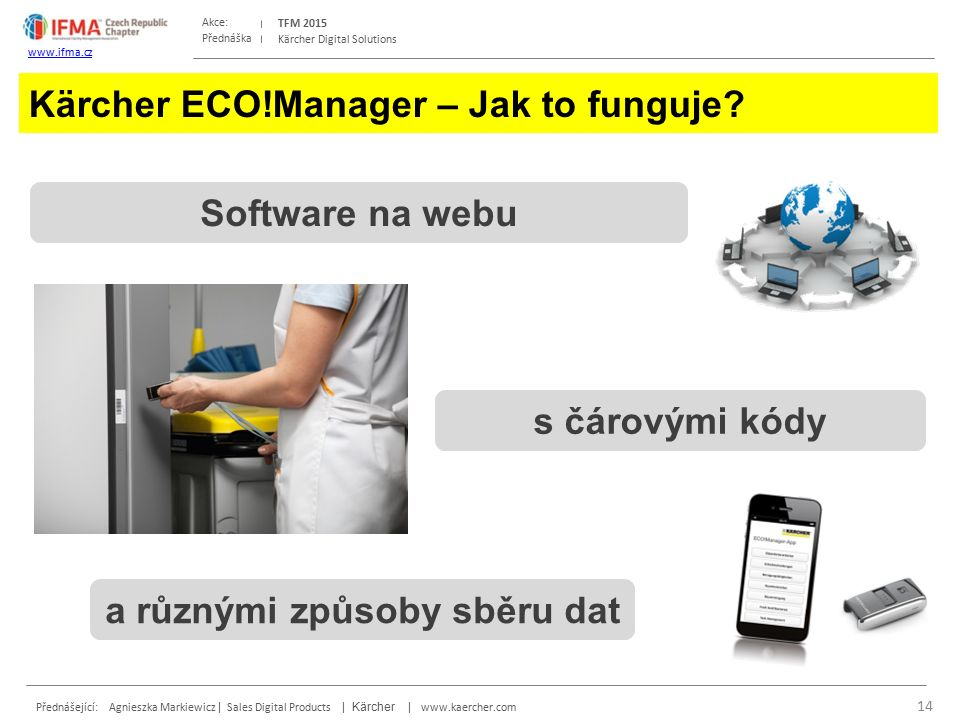 Přednáška Akce: Přednášející: Agnieszka Markiewicz | Sales Digital Products | Kärcher | www.kaercher.com TFM 2015 www.ifma.cz Kärcher Digital Solutions Kärcher ECO!Manager – Jak to funguje.