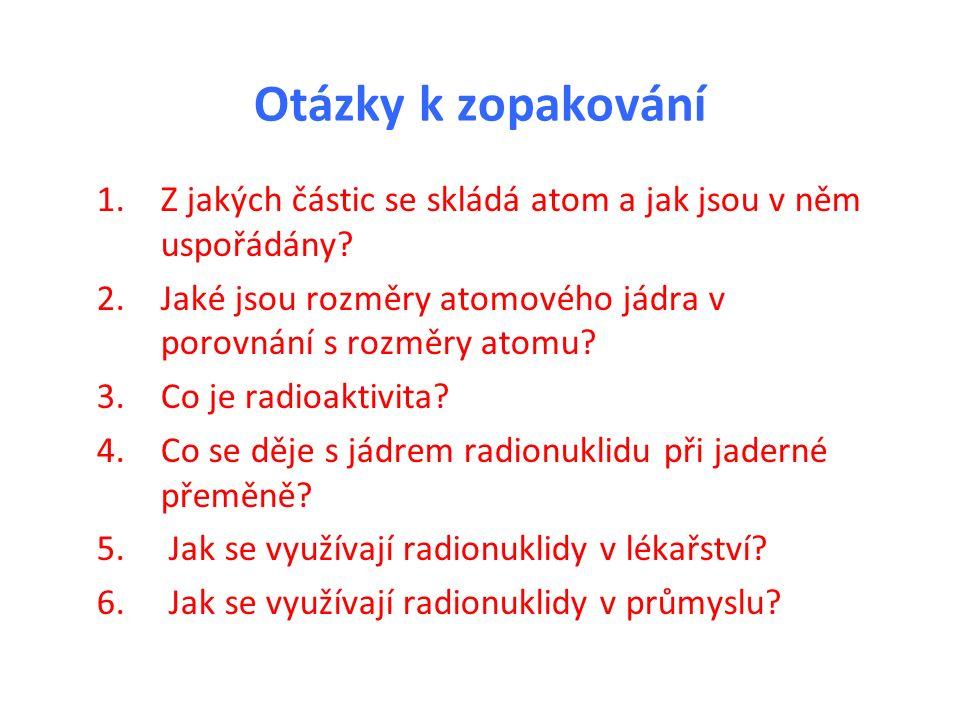 Otázky k zopakování 1.Z jakých částic se skládá atom a jak jsou v něm uspořádány? 2.Jaké jsou rozměry atomového jádra v porovnání s rozměry atomu? 3.C
