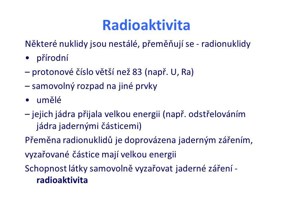 Radioaktivita Některé nuklidy jsou nestálé, přeměňují se - radionuklidy přírodní – protonové číslo větší než 83 (např. U, Ra) – samovolný rozpad na ji