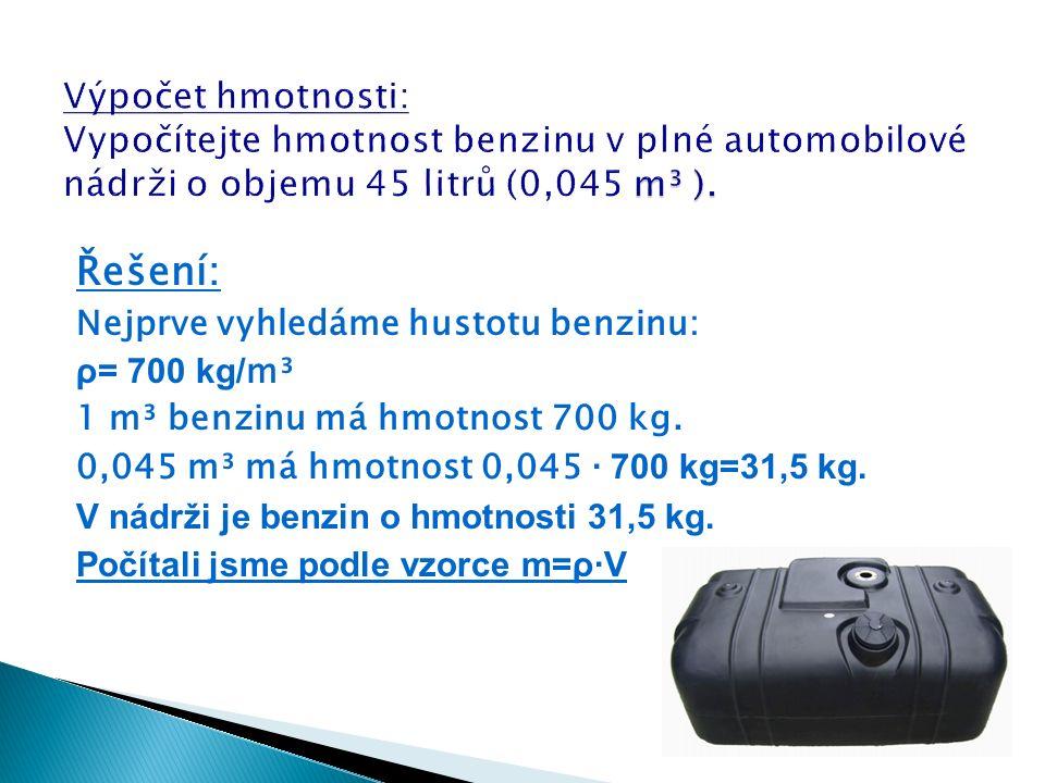 Řešení: Nejprve vyhledáme hustotu benzinu: ρ= 700 kg/ m³ 1 m³ benzinu má hmotnost 700 kg.