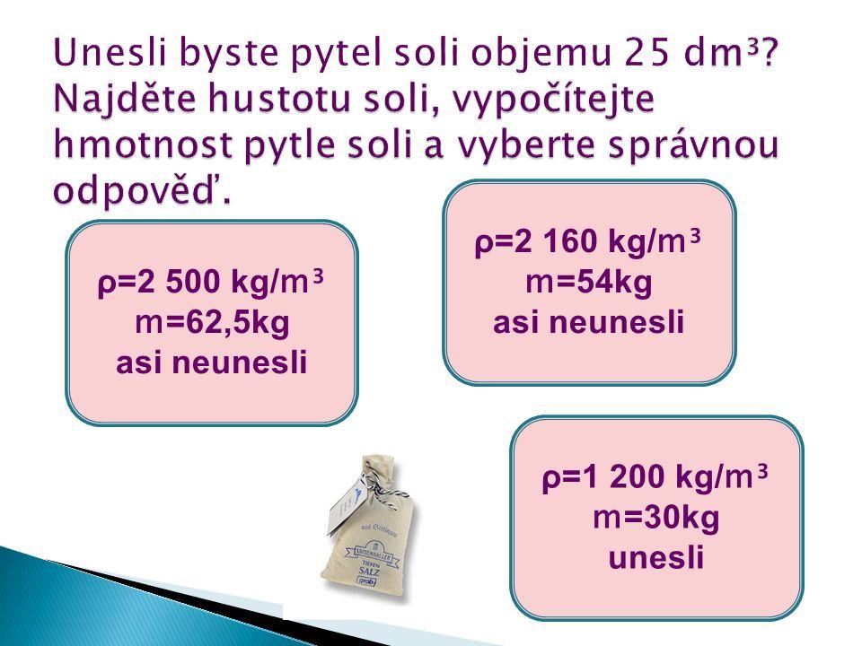ρ=2 500 kg/ m³ m =62,5kg asi neunesli ρ=1 200 kg/ m³ m =30kg unesli ρ=2 160 kg/ m³ m =54kg asi neunesli