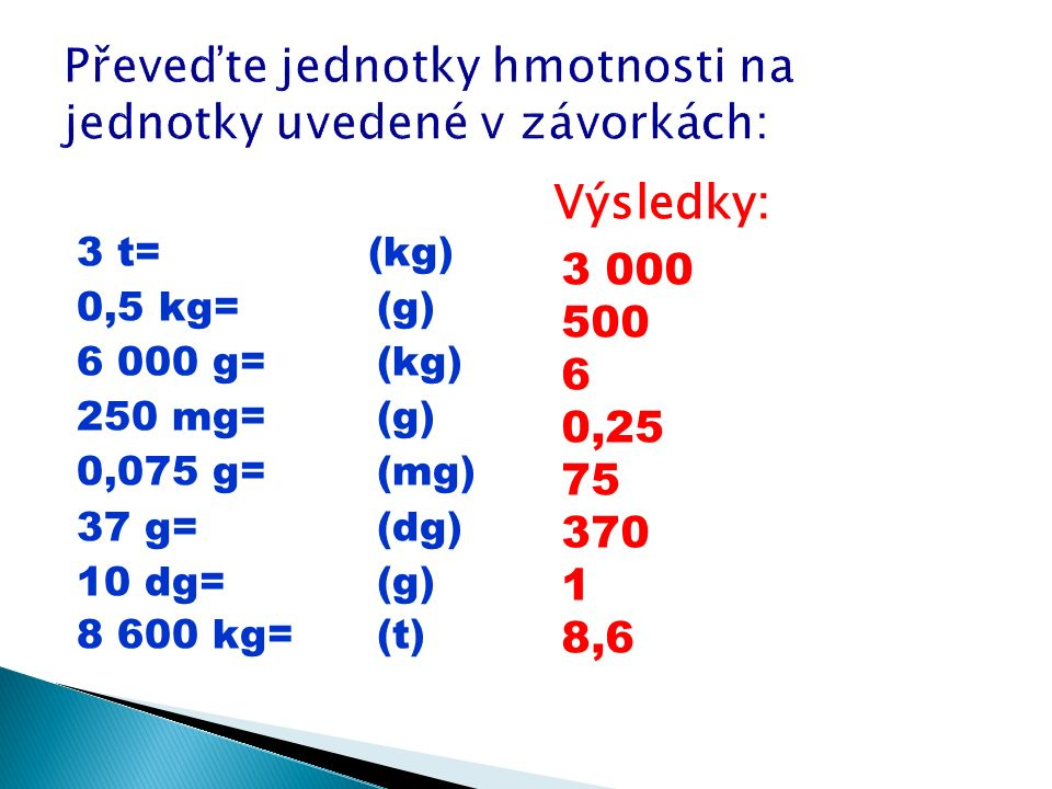 3 t= (kg) 0,5 kg= (g) 6 000 g= (kg) 250 mg= (g) 0,075 g= (mg) 37 g= (dg) 10 dg= (g) 8 600 kg= (t) 3 000 500 6 0,25 75 370 1 8,6 Výsledky: