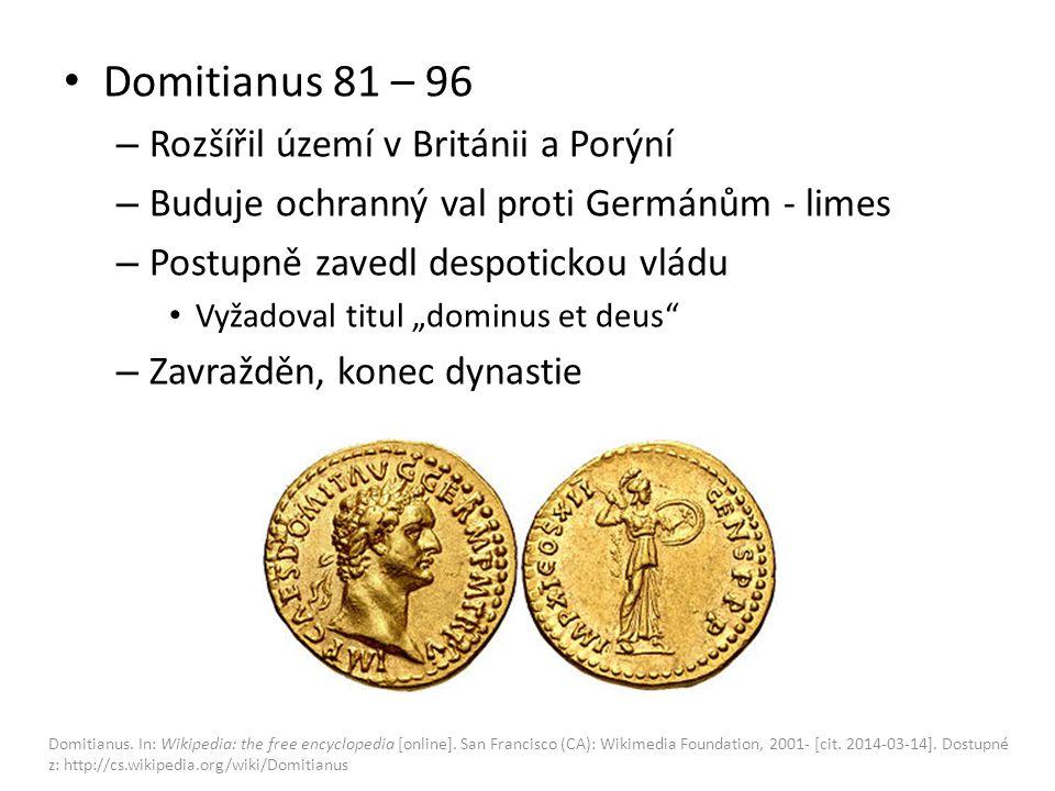 """Domitianus 81 – 96 – Rozšířil území v Británii a Porýní – Buduje ochranný val proti Germánům - limes – Postupně zavedl despotickou vládu Vyžadoval titul """"dominus et deus – Zavražděn, konec dynastie Domitianus."""