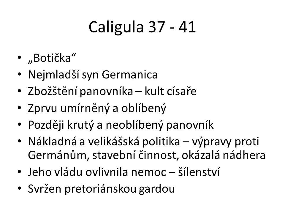 """Caligula 37 - 41 """"Botička Nejmladší syn Germanica Zbožštění panovníka – kult císaře Zprvu umírněný a oblíbený Později krutý a neoblíbený panovník Nákladná a velikášská politika – výpravy proti Germánům, stavební činnost, okázalá nádhera Jeho vládu ovlivnila nemoc – šílenství Svržen pretoriánskou gardou"""