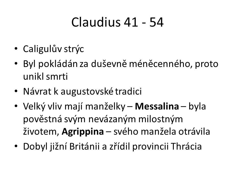 Claudius 41 - 54 Caligulův strýc Byl pokládán za duševně méněcenného, proto unikl smrti Návrat k augustovské tradici Velký vliv mají manželky – Messalina – byla pověstná svým nevázaným milostným životem, Agrippina – svého manžela otrávila Dobyl jižní Británii a zřídil provincii Thrácia
