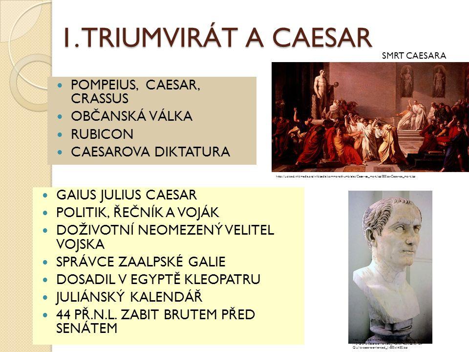 1. TRIUMVIRÁT A CAESAR POMPEIUS, CAESAR, CRASSUS OBČANSKÁ VÁLKA RUBICON CAESAROVA DIKTATURA GAIUS JULIUS CAESAR POLITIK, ŘEČNÍK A VOJÁK DOŽIVOTNÍ NEOM