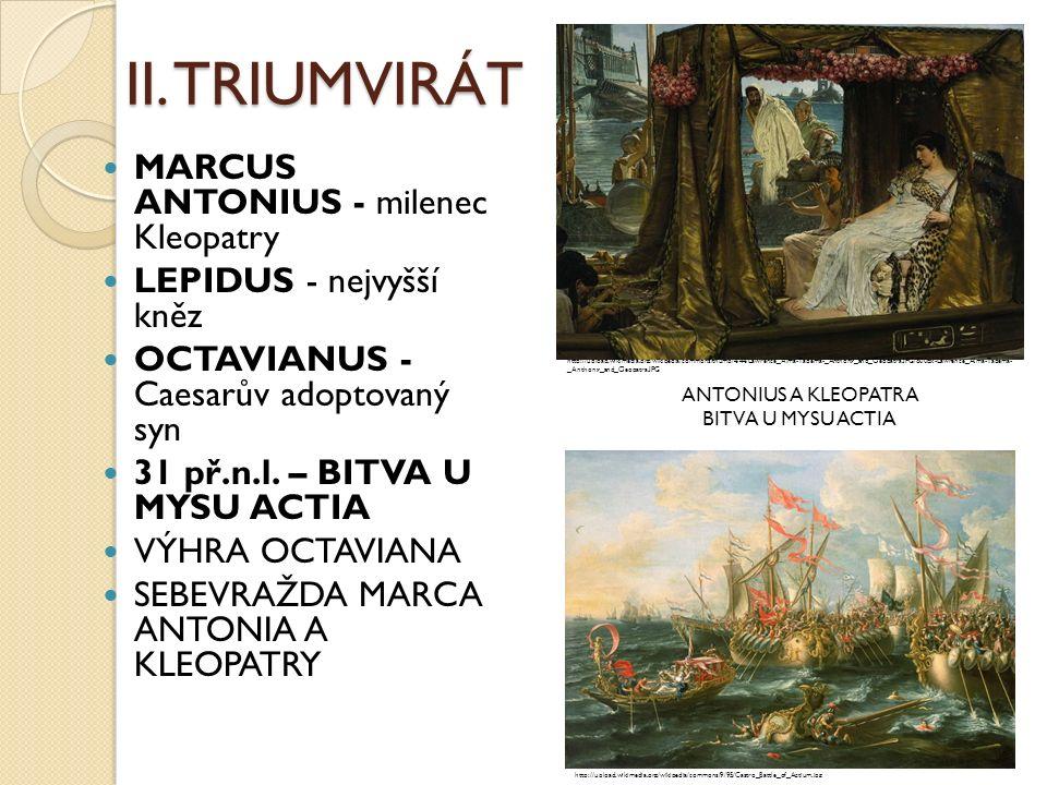 II. TRIUMVIRÁT MARCUS ANTONIUS - milenec Kleopatry LEPIDUS - nejvyšší kněz OCTAVIANUS - Caesarův adoptovaný syn 31 př.n.l. – BITVA U MYSU ACTIA VÝHRA