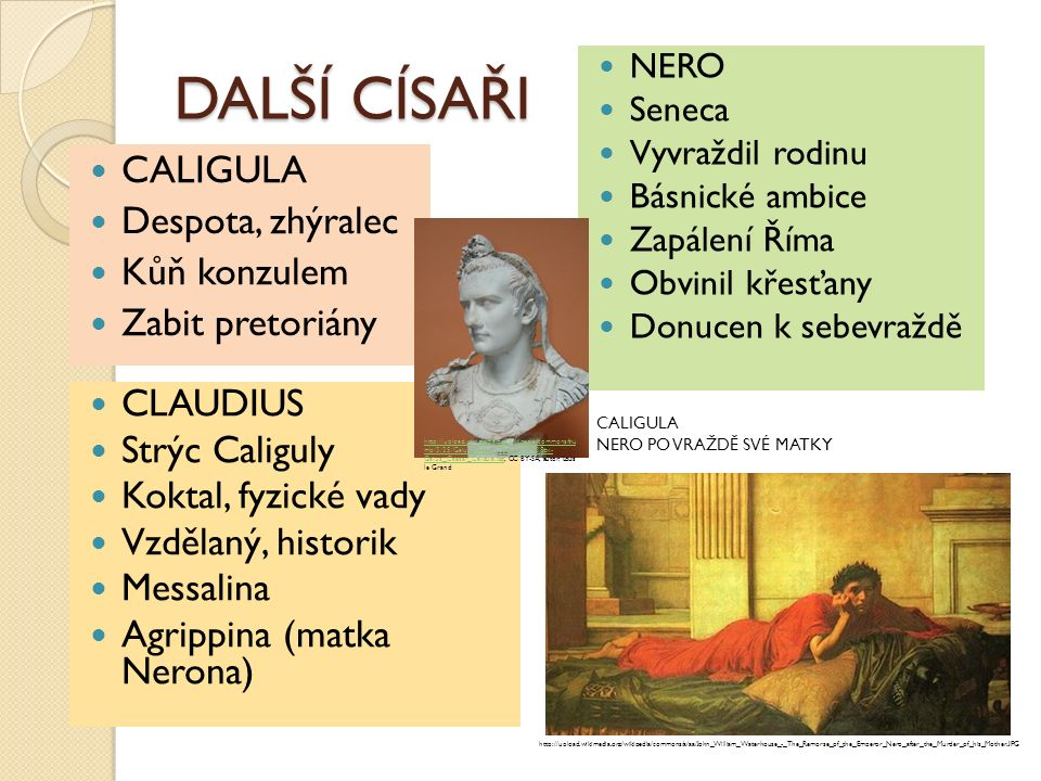 DALŠÍ CÍSAŘI CALIGULA Despota, zhýralec Kůň konzulem Zabit pretoriány CLAUDIUS Strýc Caliguly Koktal, fyzické vady Vzdělaný, historik Messalina Agrippina (matka Nerona) NERO Seneca Vyvraždil rodinu Básnické ambice Zapálení Říma Obvinil křesťany Donucen k sebevraždě http://upload.wikimedia.org/wikipedia/commons/thu mb/3/35/Gaius_Caesar_Caligula.jpg/438px- Gaius_Caesar_Caligula.jpghttp://upload.wikimedia.org/wikipedia/commons/thu mb/3/35/Gaius_Caesar_Caligula.jpg/438px- Gaius_Caesar_Caligula.jpg, CC BY-SA, autor: Louis le Grand http://upload.wikimedia.org/wikipedia/commons/a/aa/John_William_Waterhouse_-_The_Remorse_of_the_Emperor_Nero_after_the_Murder_of_his_Mother.JPG CALIGULA NERO PO VRAŽDĚ SVÉ MATKY