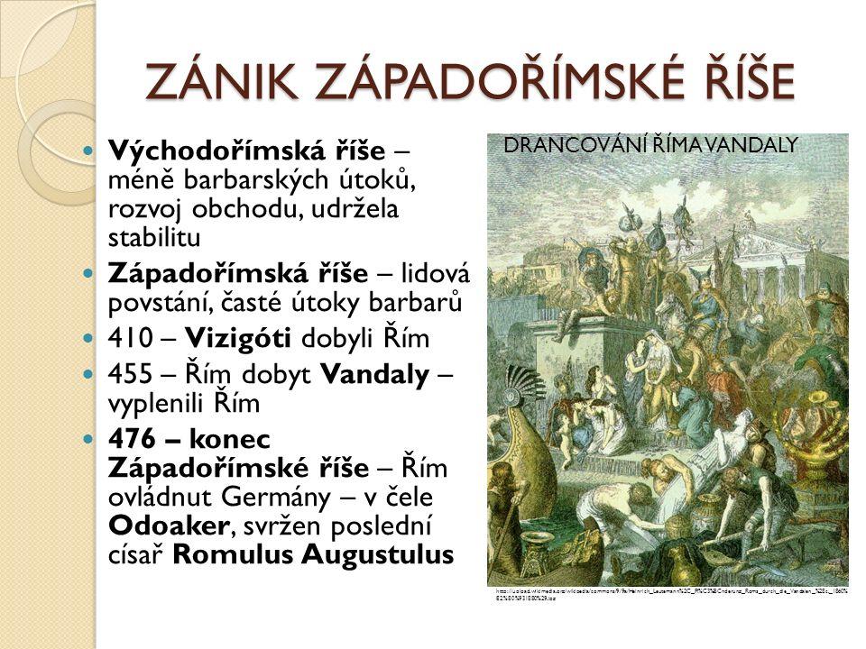 ZÁNIK ZÁPADOŘÍMSKÉ ŘÍŠE Východořímská říše – méně barbarských útoků, rozvoj obchodu, udržela stabilitu Západořímská říše – lidová povstání, časté útoky barbarů 410 – Vizigóti dobyli Řím 455 – Řím dobyt Vandaly – vyplenili Řím 476 – konec Západořímské říše – Řím ovládnut Germány – v čele Odoaker, svržen poslední císař Romulus Augustulus http://upload.wikimedia.org/wikipedia/commons/9/9a/Heinrich_Leutemann%2C_Pl%C3%BCnderung_Roms_durch_die_Vandalen_%28c._1860% E2%80%931880%29.jpg DRANCOVÁNÍ ŘÍMA VANDALY