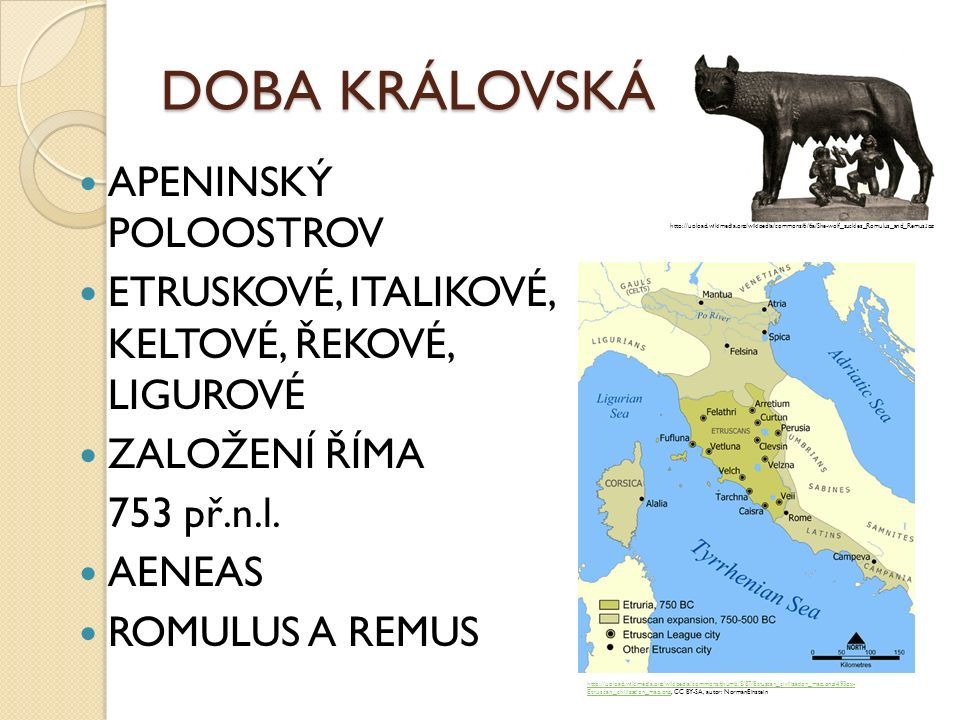 DOBA KRÁLOVSKÁ APENINSKÝ POLOOSTROV ETRUSKOVÉ, ITALIKOVÉ, KELTOVÉ, ŘEKOVÉ, LIGUROVÉ ZALOŽENÍ ŘÍMA 753 př.n.l. AENEAS ROMULUS A REMUS http://upload.wik