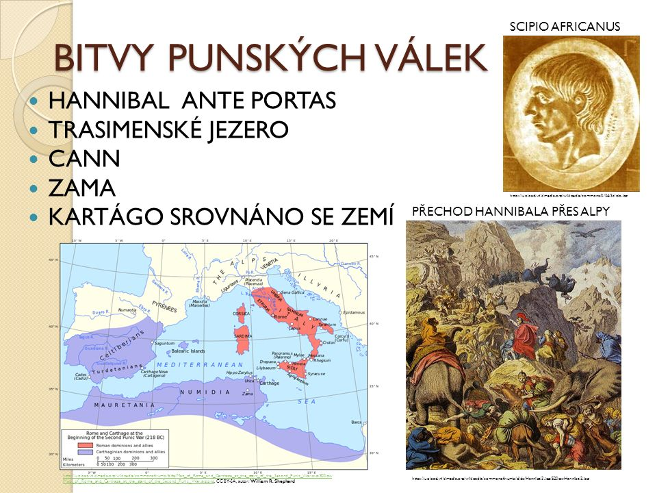 BITVY PUNSKÝCH VÁLEK HANNIBAL ANTE PORTAS TRASIMENSKÉ JEZERO CANN ZAMA KARTÁGO SROVNÁNO SE ZEMÍ http://upload.wikimedia.org/wikipedia/commons/thumb/d/dc/Hannibal3.jpg/520px-Hannibal3.jpg http://upload.wikimedia.org/wikipedia/commons/3/34/Scipio.jpg SCIPIO AFRICANUS PŘECHOD HANNIBALA PŘES ALPY http://upload.wikimedia.org/wikipedia/commons/thumb/6/6a/Map_of_Rome_and_Carthage_at_the_start_of_the_Second_Punic_War.svg/800px- Map_of_Rome_and_Carthage_at_the_start_of_the_Second_Punic_War.svg.pnghttp://upload.wikimedia.org/wikipedia/commons/thumb/6/6a/Map_of_Rome_and_Carthage_at_the_start_of_the_Second_Punic_War.svg/800px- Map_of_Rome_and_Carthage_at_the_start_of_the_Second_Punic_War.svg.png, CC BY-SA, autor: William R.