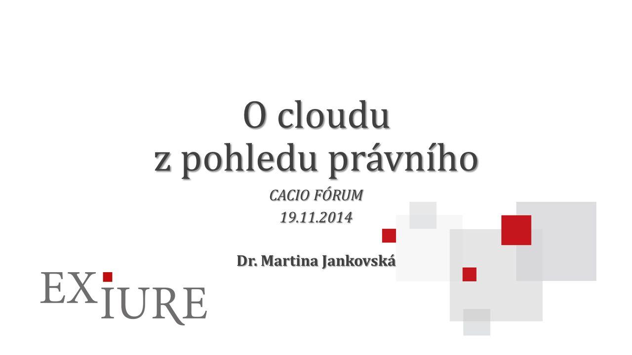 O cloudu z pohledu právního CACIO FÓRUM 19.11.2014 Dr. Martina Jankovská