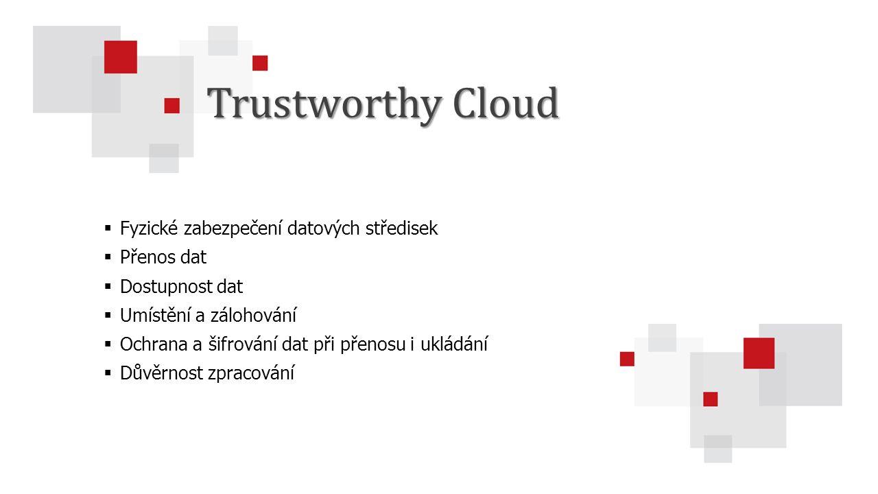  Fyzické zabezpečení datových středisek  Přenos dat  Dostupnost dat  Umístění a zálohování  Ochrana a šifrování dat při přenosu i ukládání  Důvěrnost zpracování Trustworthy Cloud
