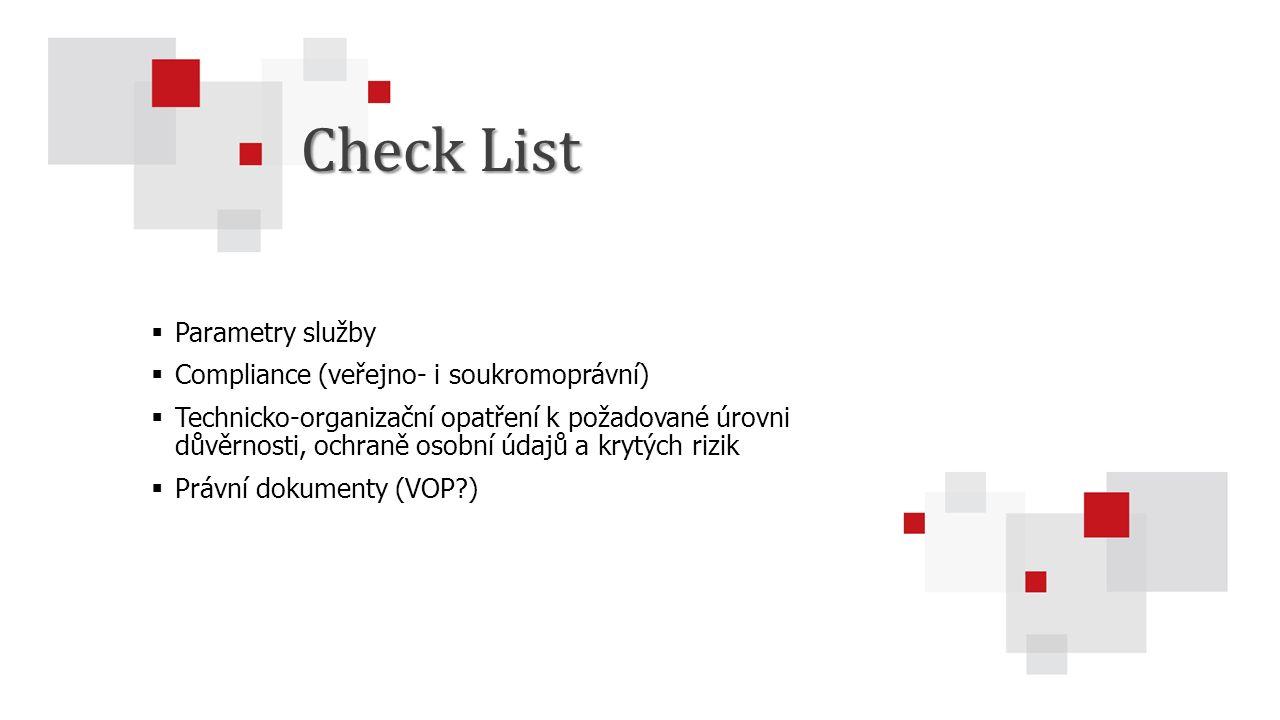  Parametry služby  Compliance (veřejno- i soukromoprávní)  Technicko-organizační opatření k požadované úrovni důvěrnosti, ochraně osobní údajů a krytých rizik  Právní dokumenty (VOP?) Check List