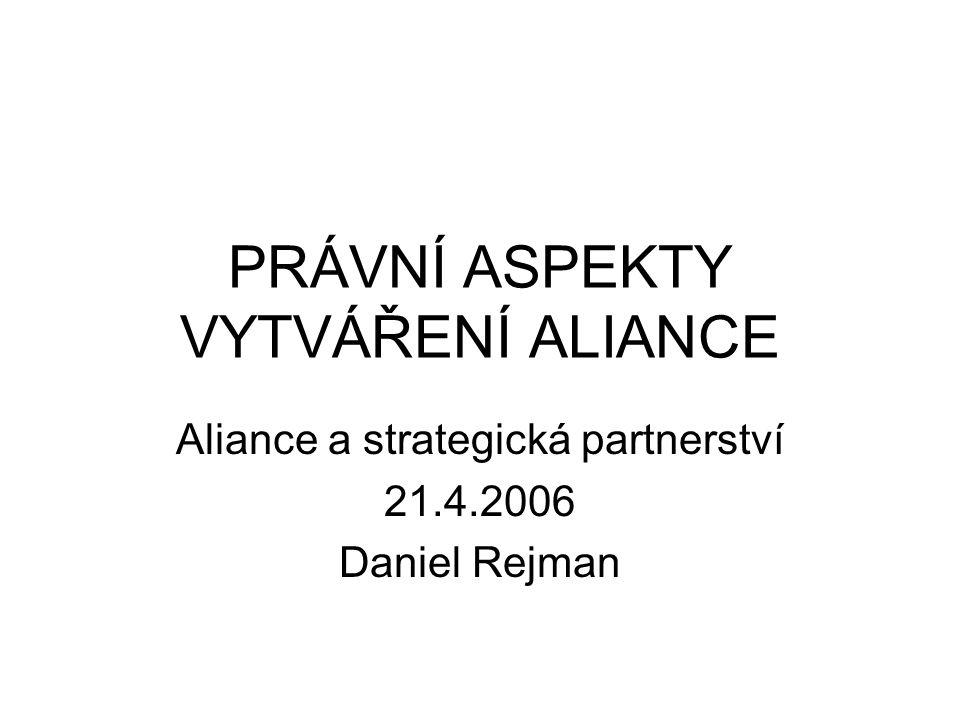 PRÁVNÍ ASPEKTY VYTVÁŘENÍ ALIANCE Aliance a strategická partnerství 21.4.2006 Daniel Rejman
