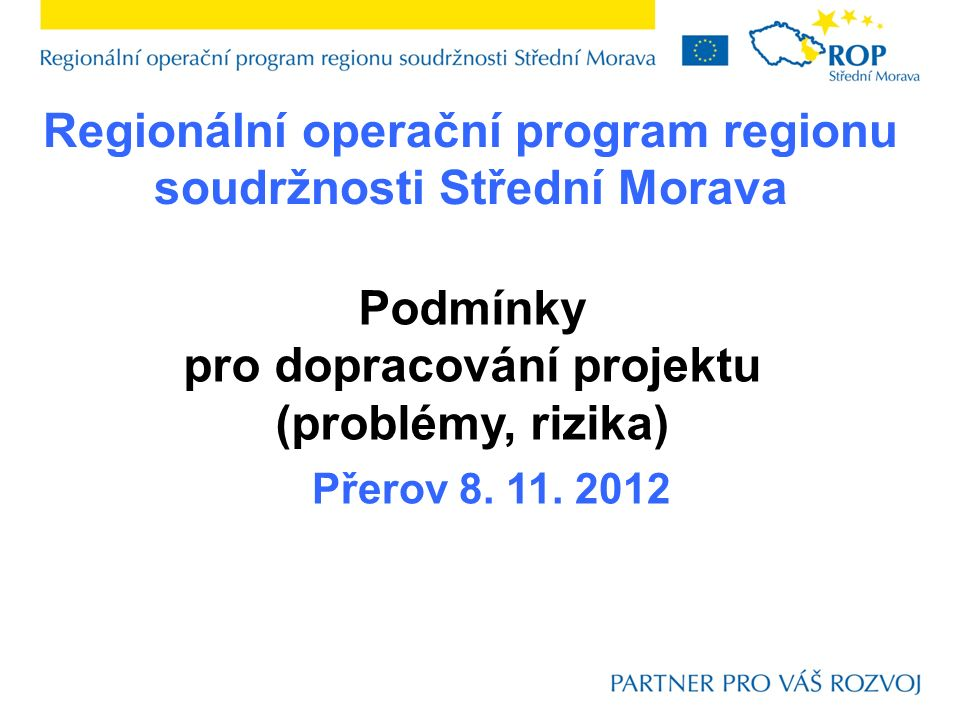 Regionální operační program regionu soudržnosti Střední Morava Přerov 8. 11. 2012 Podmínky pro dopracování projektu (problémy, rizika)