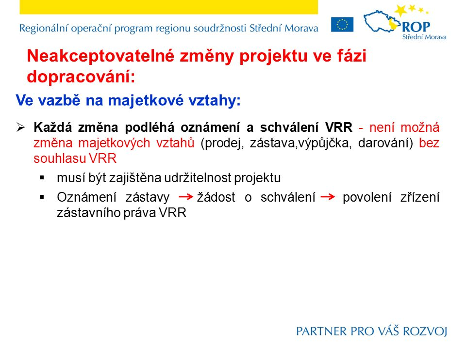 Ve vazbě na majetkové vztahy:  Každá změna podléhá oznámení a schválení VRR - není možná změna majetkových vztahů (prodej, zástava,výpůjčka, darování) bez souhlasu VRR  musí být zajištěna udržitelnost projektu  Oznámení zástavy žádost o schválení povolení zřízení zástavního práva VRR Neakceptovatelné změny projektu ve fázi dopracování: