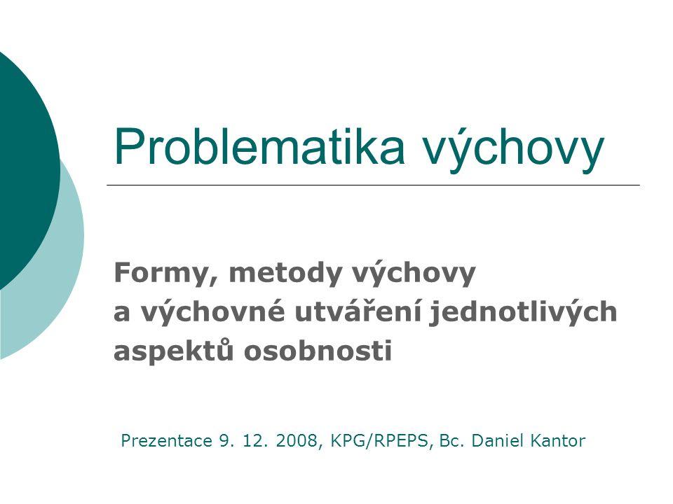 Problematika výchovy Formy, metody výchovy a výchovné utváření jednotlivých aspektů osobnosti Prezentace 9.