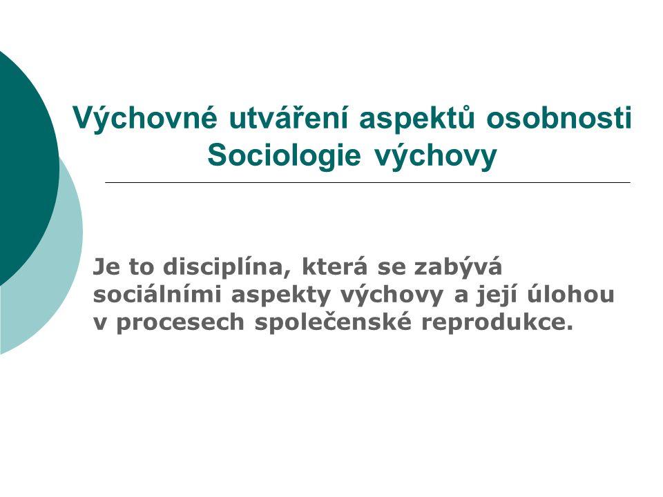 Výchovné utváření aspektů osobnosti Sociologie výchovy Je to disciplína, která se zabývá sociálními aspekty výchovy a její úlohou v procesech společenské reprodukce.