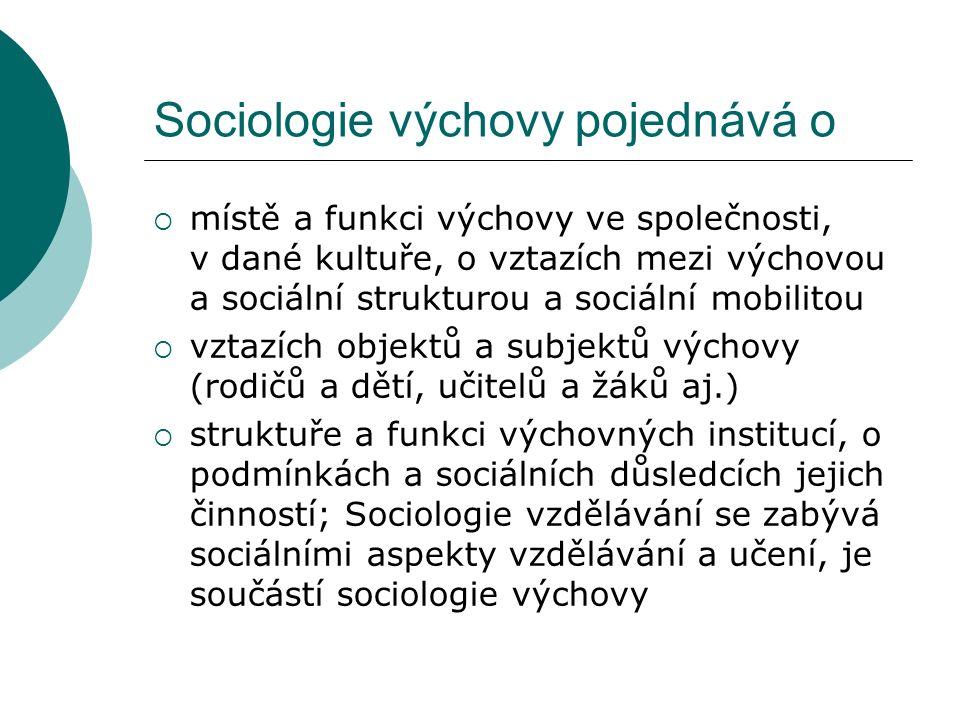 Sociologie výchovy pojednává o  místě a funkci výchovy ve společnosti, v dané kultuře, o vztazích mezi výchovou a sociální strukturou a sociální mobilitou  vztazích objektů a subjektů výchovy (rodičů a dětí, učitelů a žáků aj.)  struktuře a funkci výchovných institucí, o podmínkách a sociálních důsledcích jejich činností; Sociologie vzdělávání se zabývá sociálními aspekty vzdělávání a učení, je součástí sociologie výchovy