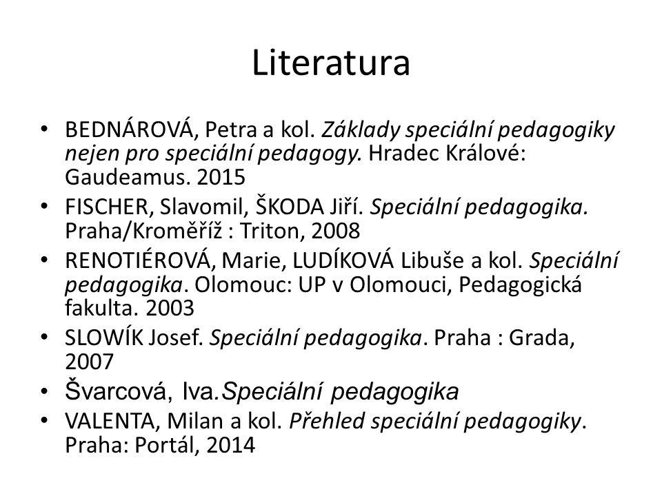 Literatura BEDNÁROVÁ, Petra a kol. Základy speciální pedagogiky nejen pro speciální pedagogy. Hradec Králové: Gaudeamus. 2015 FISCHER, Slavomil, ŠKODA