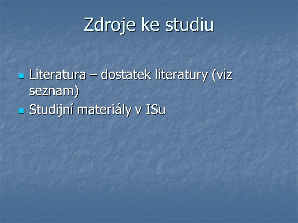Zdroje ke studiu Literatura – dostatek literatury (viz seznam) Literatura – dostatek literatury (viz seznam) Studijní materiály v ISu Studijní materiály v ISu