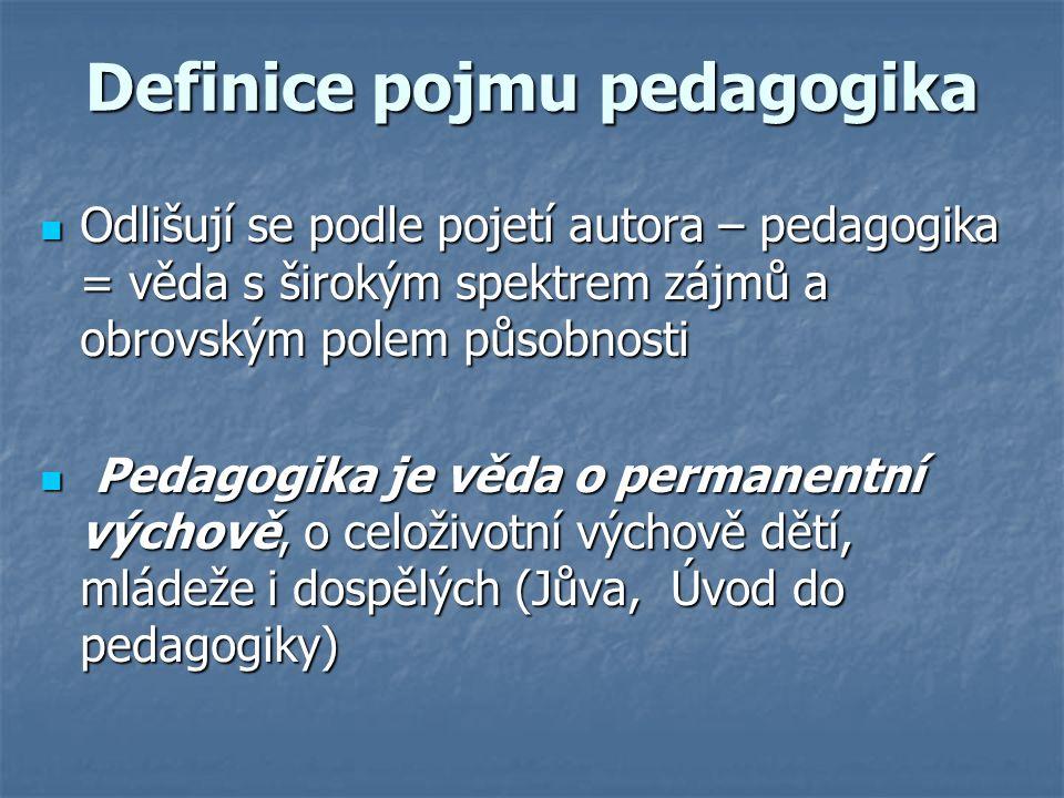 Definice pojmu pedagogika Odlišují se podle pojetí autora – pedagogika = věda s širokým spektrem zájmů a obrovským polem působnosti Odlišují se podle pojetí autora – pedagogika = věda s širokým spektrem zájmů a obrovským polem působnosti Pedagogika je věda o permanentní výchově, o celoživotní výchově dětí, mládeže i dospělých (Jůva, Úvod do pedagogiky) Pedagogika je věda o permanentní výchově, o celoživotní výchově dětí, mládeže i dospělých (Jůva, Úvod do pedagogiky)
