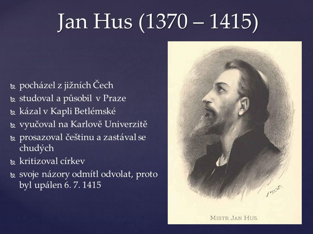 Jan Hus (1370 – 1415)   pocházel z jižních Čech   studoval a působil v Praze   kázal v Kapli Betlémské   vyučoval na Karlově Univerzitě   prosazoval češtinu a zastával se chudých   kritizoval církev   svoje názory odmítl odvolat, proto byl upálen 6.