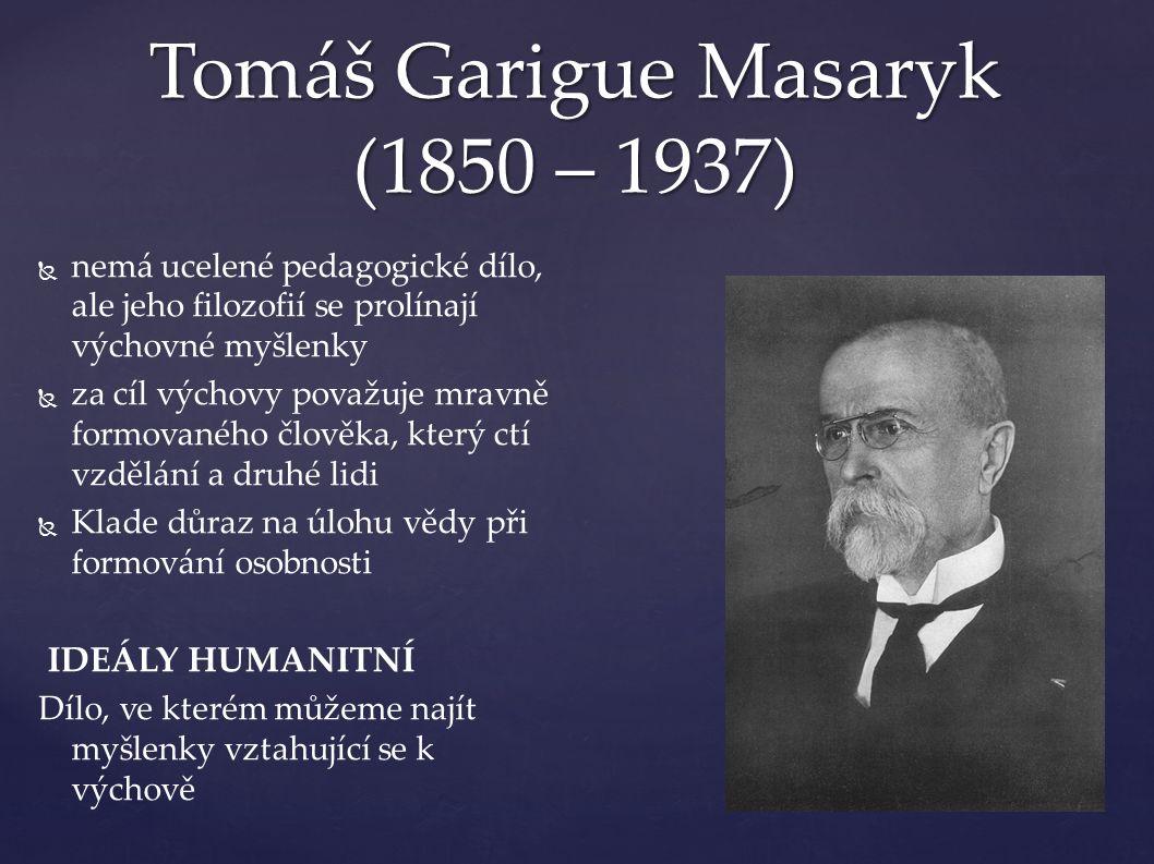 Tomáš Garigue Masaryk (1850 – 1937)   nemá ucelené pedagogické dílo, ale jeho filozofií se prolínají výchovné myšlenky   za cíl výchovy považuje mravně formovaného člověka, který ctí vzdělání a druhé lidi   Klade důraz na úlohu vědy při formování osobnosti IDEÁLY HUMANITNÍ Dílo, ve kterém můžeme najít myšlenky vztahující se k výchově