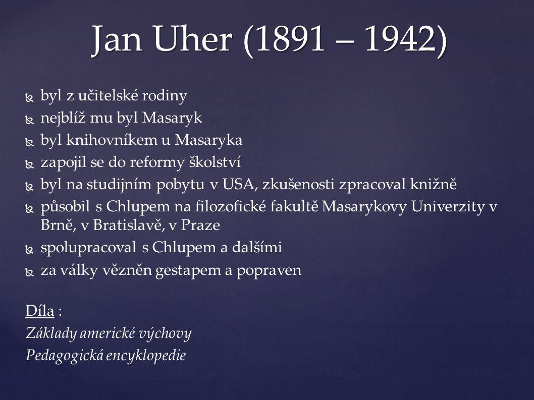   byl z učitelské rodiny   nejblíž mu byl Masaryk   byl knihovníkem u Masaryka   zapojil se do reformy školství   byl na studijním pobytu v USA, zkušenosti zpracoval knižně   působil s Chlupem na filozofické fakultě Masarykovy Univerzity v Brně, v Bratislavě, v Praze   spolupracoval s Chlupem a dalšími   za války vězněn gestapem a popraven Díla : Základy americké výchovy Pedagogická encyklopedie Jan Uher (1891 – 1942)