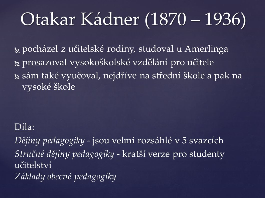   pocházel z učitelské rodiny, studoval u Amerlinga   prosazoval vysokoškolské vzdělání pro učitele   sám také vyučoval, nejdříve na střední škole a pak na vysoké škole Díla: Dějiny pedagogiky - jsou velmi rozsáhlé v 5 svazcích Stručné dějiny pedagogiky - kratší verze pro studenty učitelství Základy obecné pedagogiky Otakar Kádner (1870 – 1936)