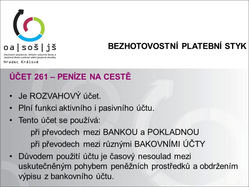 BEZHOTOVOSTNÍ PLATEBNÍ STYK ÚČET 261 – PENÍZE NA CESTĚ Je ROZVAHOVÝ účet. Plní funkci aktivního i pasivního účtu. Tento účet se používá: při převodech
