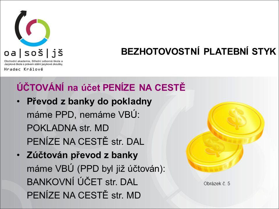 BEZHOTOVOSTNÍ PLATEBNÍ STYK ÚČTOVÁNÍ na účet PENÍZE NA CESTĚ Převod z banky do pokladny máme PPD, nemáme VBÚ: POKLADNA str.