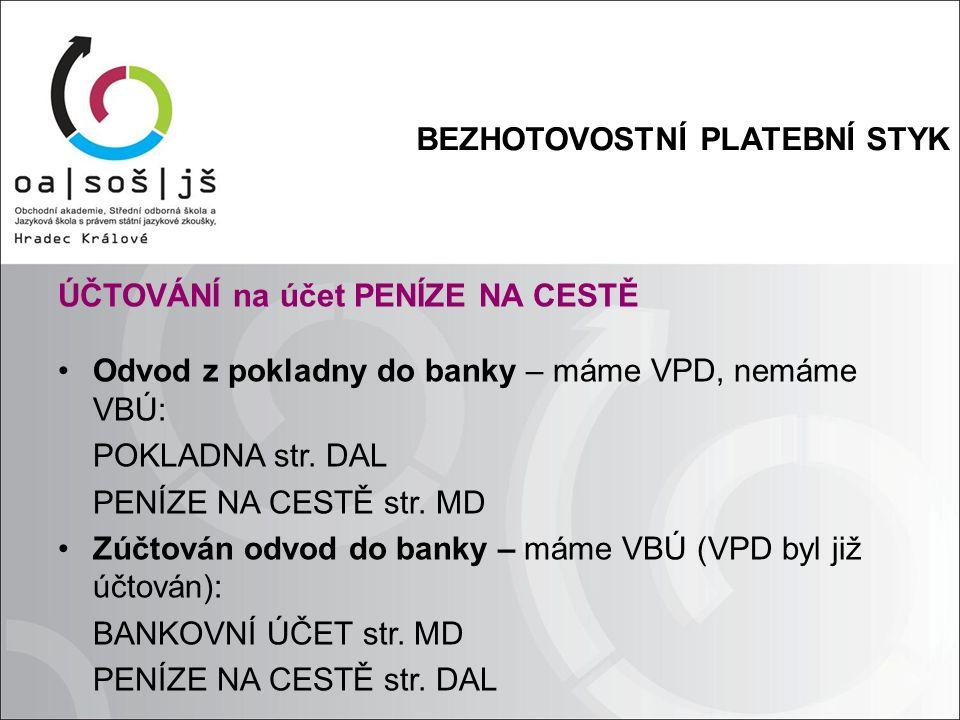 BEZHOTOVOSTNÍ PLATEBNÍ STYK ÚČTOVÁNÍ na účet PENÍZE NA CESTĚ Odvod z pokladny do banky – máme VPD, nemáme VBÚ: POKLADNA str.