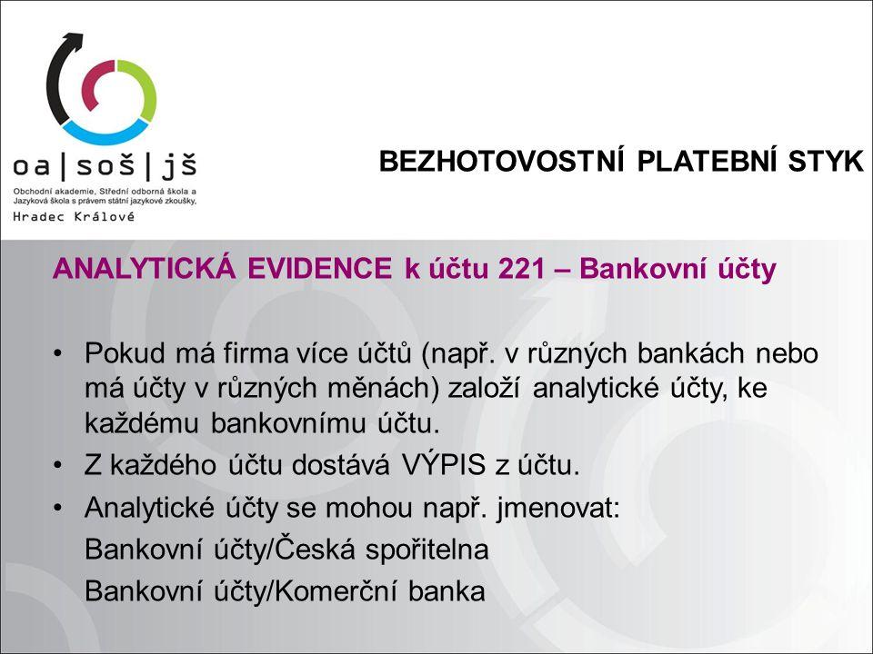 BEZHOTOVOSTNÍ PLATEBNÍ STYK ANALYTICKÁ EVIDENCE k účtu 221 – Bankovní účty Pokud má firma více účtů (např. v různých bankách nebo má účty v různých mě