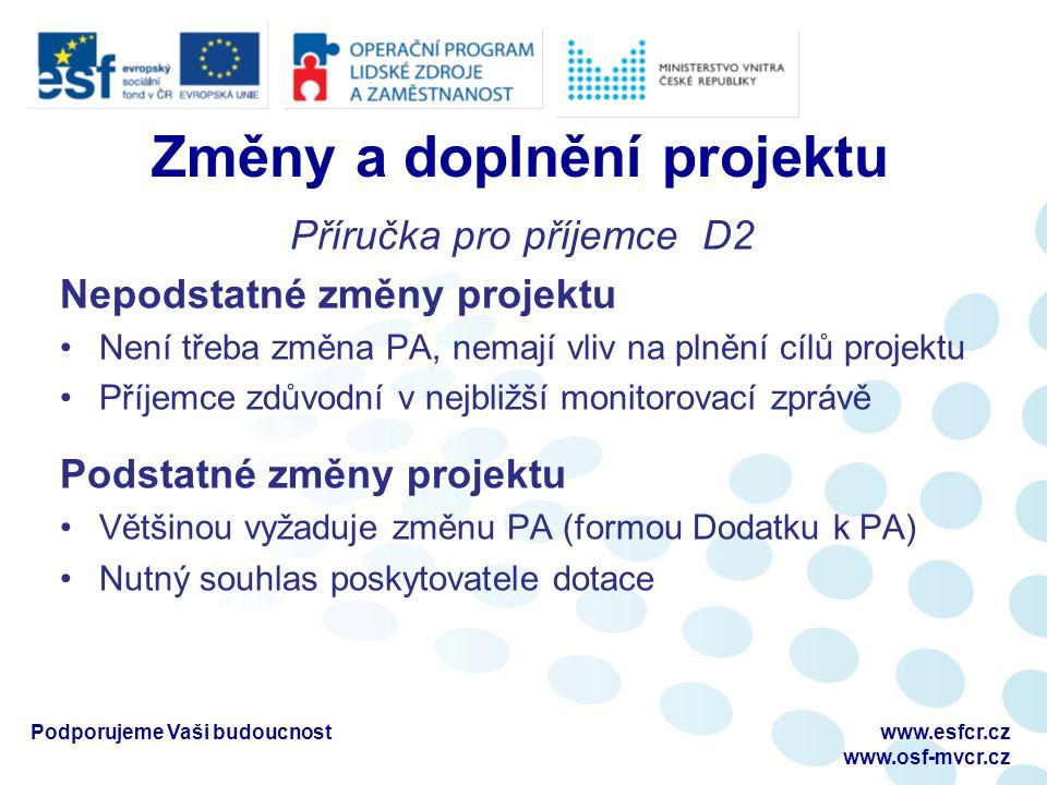 Změny a doplnění projektu Příručka pro příjemce D2 Nepodstatné změny projektu Není třeba změna PA, nemají vliv na plnění cílů projektu Příjemce zdůvodní v nejbližší monitorovací zprávě Podstatné změny projektu Většinou vyžaduje změnu PA (formou Dodatku k PA) Nutný souhlas poskytovatele dotace Podporujeme Vaši budoucnostwww.esfcr.cz www.osf-mvcr.cz