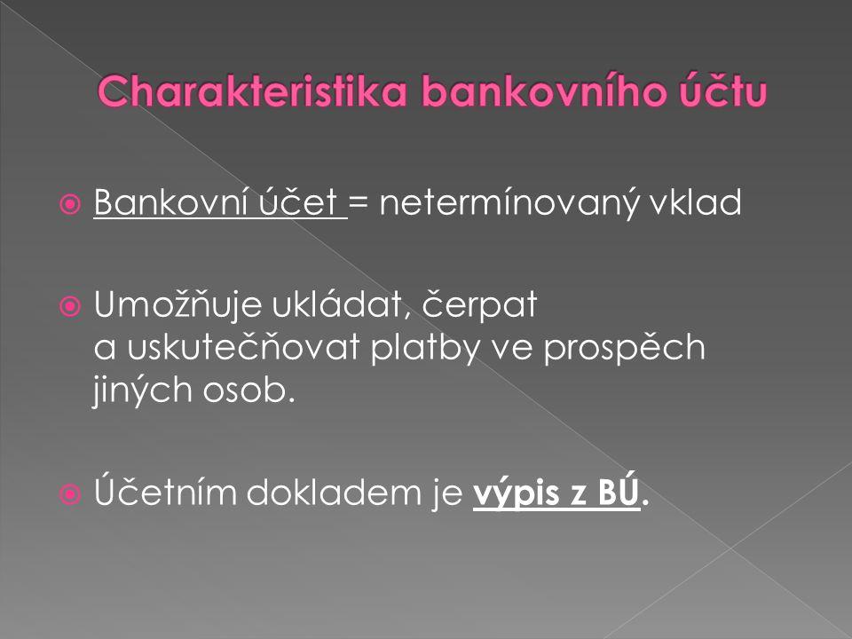  Bankovní účet = netermínovaný vklad  Umožňuje ukládat, čerpat a uskutečňovat platby ve prospěch jiných osob.  Účetním dokladem je výpis z BÚ.