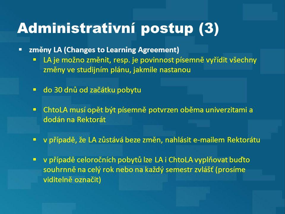 Administrativní postup (4)  postup po návratu  odevzdat Rektorátu ORIGINÁL potvrzení o délce pobytu od-do (Confirmation of Erasmus Study Period) do 14 dní po skončení pobytu + kopii fakultě, je-li vyžadována  odevzdat KOPII výpisu známek (Transcript of Records) do 6 týdnů od skončení pobytu + kopii fakultě; výpis známek musí korespondovat s LA a jeho případnými změnami  vyplnit závěrečnou zprávu skrze online aplikaci (v poslední den pobytu přijde na zadaný e-mail studenta odkaz a přístupové údaje)  požádat na fakultě o uznání předmětů ze zahraničí (fakulta poté pro Rektorát vystaví doklad o uznání – Proof of Recognition)